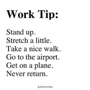 Club, Tumblr, and Work: Work Tip:  Stand up  Stretch a little.  Take a nice walk  Go to the airport.  Get on a plane,  Never return  A DOYOUYOGA laughoutloud-club:  I need 6 month vacations twice a year