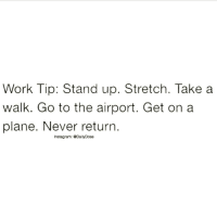 🗝 Work tip... JustDoIt ✔️ doubletap dailydose . 🥂 @timkarsliyev: Work Tip: Stand up. Stretch. Take a  walk. Go to the airport. Get on a  plane. Never return  Instag ram: @DailyDose 🗝 Work tip... JustDoIt ✔️ doubletap dailydose . 🥂 @timkarsliyev