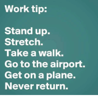 Tip: Work tip:  Stand up.  Stretch.  Take a walk.  Go to the airport.  Get on a plane.  Never return. Tip