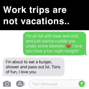 Beer, Lol, and Love: Work trips are  not vacations..  I'm all full with beer and chili,  and just wanna cuddle you  under some blankets  I love  you have a fun night tonight!  I'm about to eat a burger,  shower and pass out lol. Tons  of fun, i love you  Text Message We're non-monogamous too but he doesn't even have time to party in Vegas :(
