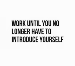 Work, You, and  No: WORK UNTIL YOU NO  LONGER HAVE TO  INTRODUCE YOURSELF