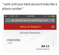 "9/11, Phone, and Work: "" work until your bank account looks like a  phone number""  11:49 PM  e connect.secure.wellsfargo.com  WELLS FARGO  Account Summary  eooo AT&T LTE  CHECKING  1212  9s  $9.11  Available balance meirl"