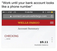 """9/11, Lol, and Phone: """"Work until your bank account looks  like a phone number""""  ooo AT&T LTE  11:49 PM  connect.secure.wellsfarao.com  WELLS FARGO  Account Summary  CHECKING  1212  $9.11 。  Available balance Help, it's an emergency. I'm poor lol ➡️➡️ @claudwithnojob"""