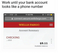 Same NoChill: Work until your bank account  looks like a phone number  ooo AT&T LTE  11:49 PM  a connect.secure.wellsfargo.com C  WELLS FARGO  Account Summary  CHECKING  ...1212  $9.11  Available balance Same NoChill