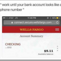 "9/11, Funny, and Phone: ""work until your bank account looks like a  phone number""  000 AT&T LTE  11:49 PM  a connect.secure.wellsfargo.com C  WELLS FARGO  Account Summary  CHECKING  ...1212  $9.11 。  Available balance"