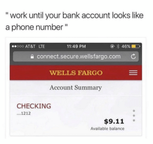 "9/11, Phone, and Smh: ""work until your bank account looks like  a phone number""  000 AT&T LTE  11:49 PM  a connect.secure.wellsfargo.com C  WELLS FARGO  Account Summary  CHECKING  ...1212  $9.11 °  Available balance Smh.. 😩😭 https://t.co/EIh6NgJwts"
