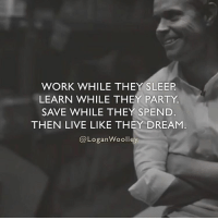 Journey, Memes, and Entrepreneur: WORK WHILE THEY SLEEP  LEARN WHILE THEY PARTY  SAVE WHILE THEY SPEND  THEN LIVE LIKE THEY DREAM  @Logan Woolley Follow 👉🏻 @loganwoolley, self made entrepreneur that is about to embark on a crazy journey and share it all! 👉🏻 @loganwoolley 👉🏻 @loganwoolley 👉🏻 @loganwoolley