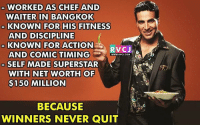 Memes, Akshay Kumar, and 🤖: WORKED AS CHEF AND  WAITER IN BANGKOK  KNOWN FOR HIS FITNESS  AND DISCIPLINE  KNOWN FOR ACTION  RVC J  AND COMIC TIMING  WWW.RVCJ.COM  SELF MADE  SUPERSTAR  WITH NET WORTH OF  $150 MILLION  BECAUSE  WINNERS NEVER QUIT Akshay Kumar rvcjinsta