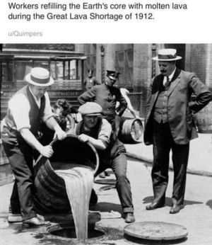 Lava, Core, and Great: Workers refilling the Earth's core with molten lava  during the Great Lava Shortage of 1912.  u/Quimpers Environmentalists approve!