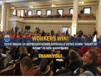 "You fought, and you won!   Today the full House of Representatives voted down ""Right to Work"" Legislation, even going so far as to vote to indefinitely suspend the bill. This would not be possible without the support and time you put in.   New Hampshire workers have you to thank for this amazing victory: WORKERS WINI  STATE HOUSE OF REPRESENTATIVES 0FFICIALLY VOTES DOWN ""RIGHT TO  WORK"" IN NEW HAMPSHIRE  THANK OUR You fought, and you won!   Today the full House of Representatives voted down ""Right to Work"" Legislation, even going so far as to vote to indefinitely suspend the bill. This would not be possible without the support and time you put in.   New Hampshire workers have you to thank for this amazing victory"