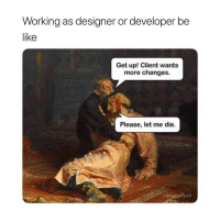 Be Like, Classical Art, and Working: Working as designer or developer be  like  Get up! Client wants  more changes.  Please, let me die.  classicalfuck Please let me die