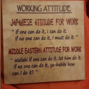 """Work, Attitude, and How: WORKING ATTITUDE  APNESE HTTITDE FOR WOR  If no one can do it, I must do it.""""  """" If one can do it, I can do it  MIDDLE EASTERN ATTITUDE FOR WORK  Wallahi If one can do it, let him do it.  If no one can do it, ya-habibi how  can I do it?.""""  er Didn't know I was part middle eastern"""