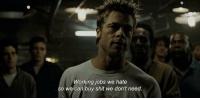 Club, Dank, and Fight Club: Working jobs we hate  so we can buy shit we don't need. Fight Club (1999)