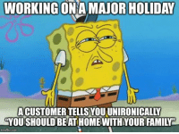 WORKING ONAMAJOR HOLIDAY  ACUSTOMER TELLS YOU UNIRONICALLY  YOU SHOULD BEAT HOME WITH YOUR FAMILY  imgfip.com