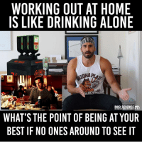 Who's going to be 'mirin if you work out at home? Get gains --> link in bio: WORKING OUT AT HOME  IS LIKE DRINKING ALONE  BRO SCIENCE  50%FACT 50% MAGIC.100% RESULTS.  WHAT'S THE POINT OF BEING AT YOUR  BEST IF NO ONES AROUND TO SEE IT Who's going to be 'mirin if you work out at home? Get gains --> link in bio