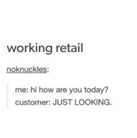 Hey hey hey: working retail  noknuckles:  me: hi how are you today?  customer: JUST LOOKING. Hey hey hey