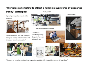 "Workplace attempting to attract a millennial workforce by appearing trendy starterpack: ""Workplace attempting to attract a millennial workforce by appearing  trendy"" starterpack  ""cultural fit""  Free coffee  Slightly higher wage than your job at the  pizza shop  ""We're pretty easy-going here""  CEO is a 30-  something college  *Open-office floor plan that gives you  dropout who wears  feelings of anxiety and uneasiness and  a baseball cap  forces you to seek out isolation*  But finst  Ceffee  ""There are no benefits, stock options, or pension available with this position, but we do have dogs!"" Workplace attempting to attract a millennial workforce by appearing trendy starterpack"