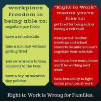 ": workplace  ""Right to Work""  means you're  freedom i  being able to:  negotiate pay fairly  have a set schedule  free to:  get fired for being sick or  having a sick child  miss parent-teacher  meetings and school  tale a ele dair wifhcncerts because you can't  getting fired  negotiate your schedule  ith co anot know how many hours  concerns to the boss  you'll be working next  week  have a say on vacation  day policies  have less ability to fight  unfair practices at work  Right to Work is Wrong for Families."