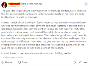 The question was about female character cliches a writer should avoid: works at Fanfiction.net  Answered Jul 13, 2018  The pure little virgin girl who is saving herself for marriage and fortunately finds out  that her boyfriend is the wrong one for her when he cheats on her. Then she finds  Mr. Right and he waits for marriage.  Frankly, I'm sick of slut-shaming in fiction. I want to read about more women like me  who had sex with her high school boyfriend and never regretted it because it was a  good learning experience. Then she went on to have sex with twenty or thirty other  guys and even a few women but decided that, while she respects and admires  bisexual women, she's really heterosexual. Then, when her good friend with benefits  expressed his insecurity about sex to her, she was patient with him and helped him  work through his difficulties. Then, when she gets married, she has two other current  sexual partners and two guys she gave blowjobs to as wedding guests. One of the  guys she gave a blowjob to even sings a song at her wedding.  In short, I want to read about women with a rich and fulfilling sex life.  1.1k views View Upvoters  Share  Upvote 1  O0o The question was about female character cliches a writer should avoid