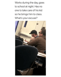 School, Girl Memes, and Class: Works during the day, goes  to school at night. Has no  one to take care of his kid  so he brings him to class.  What's your excuse? awe 😭