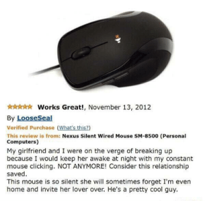 Works great: Works Great!, November 13, 2012  By LooseSeal  Verified Purchase (What's this?)  This review is from: Nexus Silent Wired Mouse SM-8500 (Personal  Computers)  My girlfriend and I were on the verge of breaking up  because I would keep her awake at night with my constant  mouse clicking. NOT ANYMORE! Consider this relationship  saved  This mouse is so silent she will sometimes forget I'm even  home and invite her lover over. He's a pretty cool guy Works great