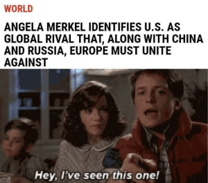 Funny, China, and Europe: WORLD  ANGELA MERKEL IDENTIFIES U.S. AS  GLOBAL RIVAL THAT, ALONG WITH CHINA  AND RUSSIA, EUROPE MUST UNITE  AGAINST  Hey, l've seen this one! O.O