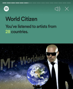 meirl: World Citizen  You've listened to artists from  28 countries.  Mr. Worldwide meirl