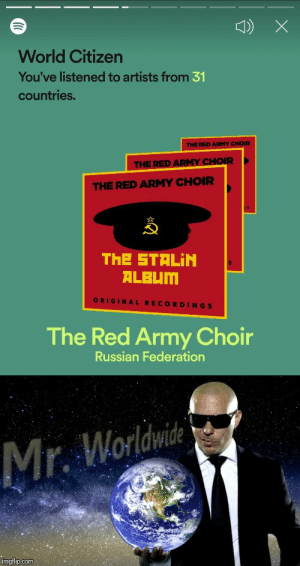 *gopnik noises*: World Citizen  You've listened to artists from 31  countries.  THE RED ARMY CHOIR  THE RED ARMY CHOIR  THE RED ARMY CHOIR  ThE STALIN  ALBUM  ORIGINAL RECORDINGS  The Red Army Choir  Russian Federation  Mr. Worldie  imgflip.com *gopnik noises*