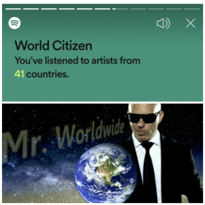 """Spotify did do a better job than a certain """"content creator"""" friendly platform.: World Citizen  You've listened to artists from  41 countries.  Mr. Worldwide Spotify did do a better job than a certain """"content creator"""" friendly platform."""