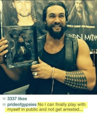 Why I Love Jason Momoa http://www.damnlol.com/why-i-love-jason-momoa-103450.html: WORLD COMIC COM  PRESEms  GAME THRO  MOM  3337 likes  a prideof gypsies No l can finally play with  myself in public and not get arrested. Why I Love Jason Momoa http://www.damnlol.com/why-i-love-jason-momoa-103450.html