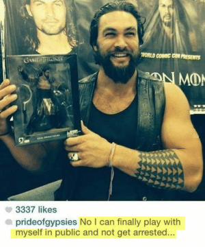 Jason Momoa, Comic Con, and Game: WORLD COMIC CON PRESENTS  GAME TIRONES  3337 likes  prideofgypsies No I can finally play with  myself in public and not get arrested... Jason Momoa ladys and gentlemen.