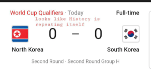 Just wow: World Cup Qualifiers Today  Full-time  Looks like History is  repeatimg itself  0  0  North Korea  South Korea  Second Round Second Round Group H Just wow