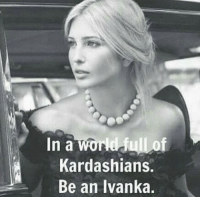 """Memes, Ivanka Trump, and Selected: world dulLof  In a  Kardashians.  Be an Ivanka. The """"FIRST DAUGHTER"""" Ivanka Trump! It's great news that her and her husband Jared have moved to Washington D.C. in response to Trump selecting Jared as a senior adviser. The future first woman President? 😉"""