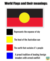 "Dank, Meme, and Earth: World Flags and their meanings:  Represents the expanse of sky  The heat of the Australian sun  The earth that sustains it's people  A proud tradition of beating foreign  invaders with armed conflict <p>🅱️irst 🅱️ations 🅱️eople via /r/dank_meme <a href=""http://ift.tt/2zNVYSb"">http://ift.tt/2zNVYSb</a></p>"