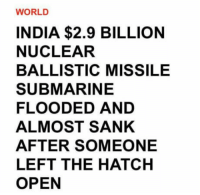 "Tumblr, Blog, and Http: WORLD  INDIA $2.9 BILLION  NUCLEAR  BALLISTIC MISSILE  SUBMARINE  FLOODED AND  ALMOST SANK  AFTER SOMEONE  LEFT THE HATCH  OPEN <p><a href=""http://awesomacious.tumblr.com/post/170474785308/superpower-by-2020"" class=""tumblr_blog"">awesomacious</a>:</p>  <blockquote><p>Superpower by 2020</p></blockquote>"