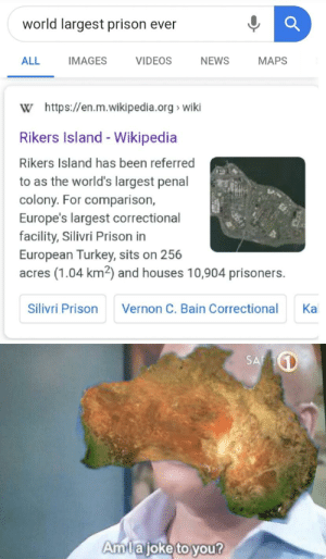 News, Videos, and Wikipedia: world largest prison ever  VIDEOS  ALL  IMAGES  NEWS  МAPS  W https://en.m.wikipedia.org wiki  Rikers Island - Wikipedia  Rikers Island has been referred  to as the world's largest penal  colony. For comparison,  Europe's largest correctional  facility, Silivri Prison in  European Turkey, sits on 256  acres (1.04 km2) and houses 10,904 prisoners.  Silivri Prison  Vernon C. Bain Correctional  Ка  SA  Amlajoke to you? Upvote if your ancestors were convicts too