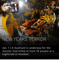 Isis, Memes, and Shooters: WORLD  NEW YEARS TERROR  Jan. A manhunt is underway for the  shooter that killed at least 39 people at a  nightclub in Istanbul. A massive manhunt is underway in Turkey for the unknown shooter who opened fire on a nightclub in Istanbul on New Year's Eve. At least 39 people were killed and 69 were injured in the nightclub shooting. Isis has claimed responsibility.