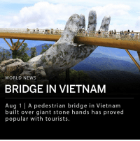 "Memes, News, and Giant: WORLD NEWS  BRIDGE IN VIETNAM  Aug 1 | A pedestrian bridge in Vietnam  built over giant stone hands has proved  popular with tourists. A pedestrian bridge called Cau Vang, or ""Golden Bridge,"" in Vietnam's Ba Na Hills has been popular with tourists since its opening in June. Two giant stone hands were built under a suspended gold bridge described by the bridge's creator as ""giant hands of Gods, pulling a strip of gold out of the land."" The walkway is 164 yards long and over 4,500 feet above sea level. ___ ""I feel like I'm walking on clouds,"" a tourist told Reuters. ""It's so unique."""