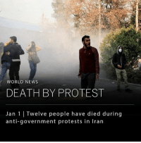 "Memes, News, and Protest: WORLD NEWS  DEATH BY PROTEST  Jan 1 Twelve people have died during  anti-government protests in Iran A total of ten people were killed last night during anti-government protests in Iran, leaving the death toll at twelve since Thursday. ___ The President of Iran, Hassan Rouhani, said that the protests are not a threat, but a chance to listen to the people and address their concerns. He said, ""our nation will deal with this minority who chant slogans against the law an people's wishes, and insult the sanctities and values of the revolution."" ____ The president, however, does not condone the harmful protests that have been going on. He made a statement earlier today calling for peace amongst his people. ___ Photo: STR-AFP-Getty Images"