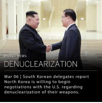 "Kim Jong-Un, Memes, and News: WORLD NEWS  DENUCLEARIZATION  Mar 06 | South Korean delegates report  North Korea is willing to begin  negotiations with the U.S. regarding  denuclearization of their weapons. South Korean delegates report that North Korean leader Kim Jong-un is willing to begin negotiations with the United States in regards to their nuclear missile programs. In a statement released today by South Korean president Moon Jae-in, North Korea ""clearly stated its willingness to denuclearize. It made it clear that it would have no reason to keep nuclear weapons if the military threat to the North was eliminated and its security granted."" This would be the first time that Kim Jong-un has indicated any willingness to discuss giving up nuclear weapons in return for guaranteed security from the United States. South Korean delegates also report the North would suspend their nuclear and missile tests while engaging in these theoretical 'talks.' ___ The statement delivered by South Korea does not indicate if the North would be stopping their nuclear missile programs anytime soon. President Trump reacted by calling this ""possible progress"" but warned that it may also be a ""false hope."" President Moon's national security adviser Chung Eui-yong said he will be delivering additional messages from Mr. Kim to the Trump administration that he cannot reveal to the public. The South Korean delegates are due to meet with the United States soon. __ Photo: STR - AFP via Getty Images"