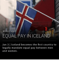 America, Memes, and News: WORLD NEWS  EQUAL PAY IN ICELAND  Jan 3 | Iceland becomes the first country to  legally mandate equal pay between men  and women Iceland has become the first country in the world to legalize equal pay among men and women. According to the new law, any company or government agency that employs men and women to do the same job is now legally required to pay the employees the same wage. While other countries, such as America, have anti-discrimination laws that address that wage gap, Iceland will be the first to require companies to obtain government certifications guaranteeing their equal pay status, or else they will be fined. _____ Iceland's economy is strong and is supported heavily by tourism and fisheries. For the past 9 years, Iceland has been ranked by the World Economy Forum (WEF) as the world's most gender-equal country. ______ Photo: Frank Augstein-AP