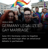 Marriage, Memes, and News: WORLD NEWS  GERMANY LEGALIZES  GAY MARRIAGE  June 30 | Germany votes to legalize  same-sex marriage after an emotional  debate in parliament. Germany will join 12 other European nations in legalizing same-sex marriage after a long awaited vote. The German Chancellor, Angela Merkel, called for a free vote on the bill, citing other parties' support of gay marriage. The bill passed through parliament by a wide margin, though Merkel herself voted in opposition. In a recent government study, Germany found that 83% of Germans were in favor of marriage equality. _ (Images: NYT & UKIndependent)