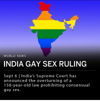"Broomstick, Community, and Friends: WORLD NEWS  INDIA GAY SEX RULING  Sept 6 India's Supreme Court has  announced the overturning of a  150-year-old law prohibiting consensual  gay sex. Thursday, India's Supreme Court announced the overturning of a 150-year-old law prohibiting consensual gay sex. Section 377, the law passed under British rule, was rarely enforced in modern times but represented repression and and inequality for India's LBGT community. The court said that gay people are now protected under India's constitution and that discrimination is illegal. ___ ""We welcome the Supreme Court's landmark 377 verdict. We have always believed that this has been a long time coming & we celebrate it with our friends in the LGBTQAI + community. Equality won today,"" India's Congress party said in a statement posted to Twitter after the ruling."