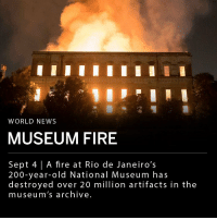 "Bailey Jay, Bones, and Fire: WORLD NEWS  MUSEUM FIRE  Sept 4 | A fire at Rio de Janeiro's  200-year-old National Museum has  destroyed over 20 million artifacts in the  museum's archive A fire in Brazil's 200-year-old National Museum, located in Rio de Janeiro, has destroyed much of the natural history museum's archive. Over 20 million artifacts were lost on Sunday, including a 11,500 year-old skull and bones, ancient Egyptian mummies, and the largest meteor ever found in Brazil. It is still unclear what caused the fire. There have been no serious injuries reported. ___ ""200 years of work, research and knowledge have been lost,"" said Brazil's president Michel Temer. ""It's a sad day for all Brazilians."""