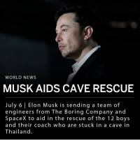 "Memes, News, and Soccer: WORLD NEWS  MUSK AIDS CAVE RESCUE  July 6 Elon Musk is sending a team of  engineers from The Boring Company and  SpaceX to aid in the rescue of the 12 boys  and their coach who are stuck in a cave in  Thailand. Elon Musk announced on Twitter he will be sending a team of engineers from SpaceX and The Boring Company to aid in the rescue efforts of the 12 boys and their soccer coach trapped in a cave in Thailand. The boys and their coach have been trapped in the cave system since June 23, unable to evacuate due to immense flooding, which is expected to worsen over the weekend due to heavy rain. ___ Last night, a retired navy SEAL bringing oxygen to the cave died after running out of air underwater. ___ Musk is lending his team's expertise in drilling holes and engineering to aid in the effort. Musk said in a tweet: - ""Boring Co has advanced ground penetrating radar & is pretty good at digging holes. Don't know if pump rate is limited by electric power or pumps are too small. If so, could dropship fully charged Powerpacks and pumps."" ___ Musk has been in communication with the founder of a Thai engineering companies regarding possible strategies to help rescue the 13 individuals from the cave. The Thai engineer helped connect Musk with the Thai government."