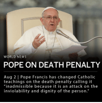"Church, Memes, and News: WORLD NEWS  POPE ON DEATH PENALTY  Aug 2 | Pope Francis has changed Catholic  teachings on the death penalty calling it  ""inadmissible because it is an attack on the  inviolability and dignity of the person."" Pope Francis has changed Catholic teachings on the death penalty and says the Catholic Church will work towards its abolition worldwide. In a statement from the Vatican the church announced that it views the death penalty as ""inadmissible because it is an attack on the inviolability and dignity of the person."" ___ A study by Pew Research Center reported that 54% of Americans and 53% of Catholics support capital punishment."