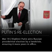 Memes, News, and Party: WORLD NEWS  PUTIN'S RE-ELECTION  Mar 19 |Vladimir Putin wins Russian  presidential election by a landslide,  ensuring 6 more years in office Vladimir Putin won Russia's presidential election by an overwhelming majority, allowing him to continue a political dominance that has spanned 18 years. The results were as follows: 76.7% to Putin, 11.79% to Communist Party candidate Pavel Grudinin, 5.7% to ultra-nationalist Vladimir Zhirinovsky, 1.7% to former reality TV presenter Ksenia Sobchak, and a little over 1% to veteran liberal politician Grigory Yavlinsky. Putin's fiercest challenger, Alexei Navalny, was barred from running after being convicted on embezzlement criminal charges, opening up a favorable outcome for the former KGB spy. Putin's re-election will enable him to be president until 2024, where, at the age of 71, he will be obliged by law to step down. If he sees the full term through, it will have placed Putin as the longest-standing leader of Russia, surpassing Josef Stalin. _______ Photo: Yuri Kadobnov (cover), Surgey Pivovarov, Yurki Kochetkov, and Sergei Ilnitsky