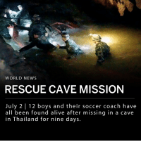 "Alive, Doctor, and Memes: WORLD NEWS  RESCUE CAVE MISSION  July 2 12 boys and their soccer coach have  all been found alive after missing in a cave  in Thailand for nine days. Rescue workers have found all 12 boys and their soccer coach alive after missing for nine days in a cave in Chiang Rai, Thailand. The boys are part of the Wild Boar soccer team, and range in ages from 11 to 16. They entered the Tham Luang Nang Non cave on Saturday, June 23 with their coach during a team outing. The team and their coach became stranded in the dark caves after a sudden downpour. ___ The international rescue operation included Thai Navy SEALS as well as rescuers and experts from the U.S., China, Australia, and the U.K. Rescuers were working against a large, deep chamber, informally known as Pattaya Beach, which had been flooded. They believed the boys and their coach had taken refuge there. ___ The rescuers have to drain the water from the cave before they can retrieve the boys and the coach. ___ Chiang Rai Governor Narongsak Osottanakorn told reporters on Monday night: - ""Our mission (is) not done yet. We will drain all water out from the cave then we will take all 13 people out of the cave. We are now planning how to send nurse and doctor inside the cave to check their health and movement. We will work all night."" ___ Photos: Thai Navy SEAL 