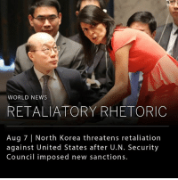"Memes, News, and North Korea: WORLD NEWS  RETALIATORY RHETORIC  Aug 7 North Korea threatens retaliation  against United States after U.N. Security  Council imposed new sanctions. Nuclear-armed North Korea responded on Monday to the economic sanctions drafted by the United States and approved by the U.N. Security Council, by saying that the United States would pay dearly ""thousands of times."" __ The sanctions were intended to hold North Korea accountable for their recent testing of ballistic missiles and nuclear weaponry, despite a ban by the U.N. Security Council on nuclear militarization. __ The new penalties are projected to reduce the country's exports by $1 billion — about a third of its current total."