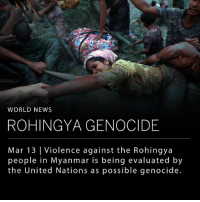 "Alive, Crime, and Memes: WORLD NEWS  ROHINGYA GENOCIDE  Mar 13 Violence against the Rohingya  people in Myanmar is being evaluated by  the United Nations as possible genocide. The Myanmar people have been acting violently against the Rohingya Muslim minority group, resulting in nearly 700,000 lives lost, prompting investigations by the United Nations. The Rohingya have lived in Myanmar for generations, but have never been able to receive citizenship or access to healthcare and education. Adama Dieng, the Secretary-General's Special Adviser for the Prevention of Genocide, said the information gathered during his investigation indicates the Myanmar government appears to be trying to cleanse their country of the Rohingya Muslims. He reports that ""Rohingya Muslims have been killed, tortured, raped, burnt alive and humiliated, solely because of who they are,"" which ""if proven, would constitute the crime of genocide."" Myanmar's National Security Advisor, Thaung Tun, responded by assuring the government was not in support of the violent crimes taking place. Dieng is calling on the U.N.'s Security Council to ""consider different accountability options,"" as well as calling on China and India to represent moral leadership for their neighboring country. ___ Photo: Hannah McKay-Reuters"